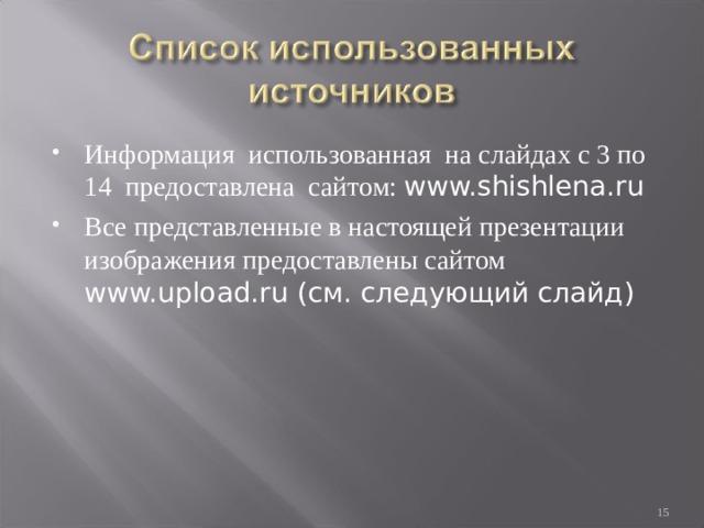 Информация использованная на слайдах с 3 по 14 предоставлена сайтом: www.shishlena.ru Все представленные в настоящей презентации изображения предоставлены сайтом www.upload.ru (см. следующий слайд)