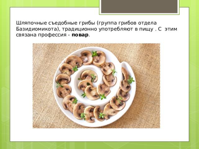 Шляпочные съедобные грибы (группа грибов отдела Базидиомикота), традиционно употребляют в пищу . С этим связана профессия - повар .