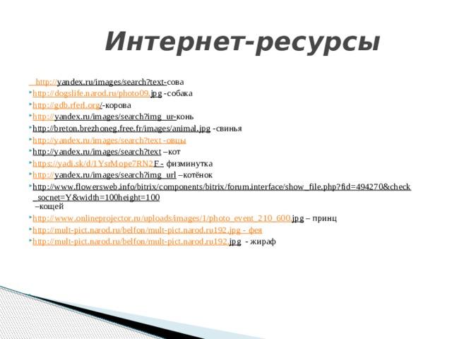 Интернет-ресурсы  http :// yandex.ru/images/search?text - сова http :// dogslife . narod . ru / photo 09. jpg -собака http://gdb.rferl.org / -корова http:// yandex.ru/images/search?img_ur- конь http://breton.brezhoneg.free.fr/images/animal.jpg -свинья http://yandex.ru/images/search?text - овцы http://yandex.ru/images/search?text –кот https :// yadi . sk / d /1 YsrMope 7 RN 2 F - физминутка http:// yandex.ru/images/search?img_url –котёнок http://www.flowersweb.info/bitrix/components/bitrix/forum.interface/show_file.php?fid=494270&check_socnet=Y&width=100height=100 –кощей http :// www . onlineprojector . ru / uploads / images /1/ photo _ event _210_600. jpg – принц http:// mult-pict.narod.ru/belfon/mult-pict.narod.ru192.jpg  - фея http :// mult - pict . narod . ru / belfon / mult - pict . narod . ru 192. jpg - жираф