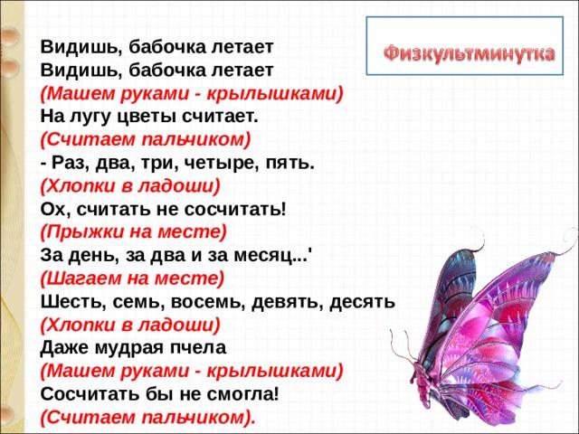 Видишь, бабочка летает  Видишь, бабочка летает  (Машем руками - крылышками)   На лугу цветы считает.  (Считаем пальчиком)  - Раз, два, три, четыре, пять.  (Хлопки в ладоши)  Ох, считать не сосчитать!  (Прыжки на месте)   За день, за два и за месяц...'  (Шагаем на месте)  Шесть, семь, восемь, девять, десять  (Хлопки в ладоши)  Даже мудрая пчела  (Машем руками - крылышками)   Сосчитать бы не смогла!   (Считаем пальчиком).