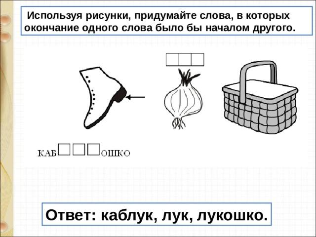 Используя рисунки, придумайте слова, в которых окончание одного слова было бы началом другого. Ответ:каблук, лук, лукошко.