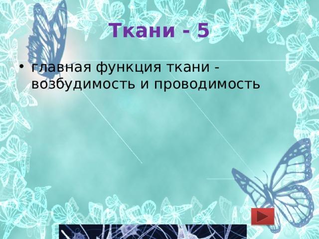 Ткани - 5 главная функция ткани - возбудимость и проводимость