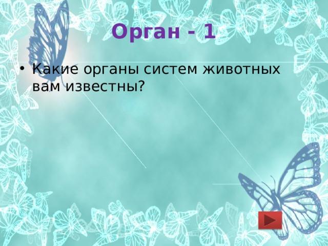 Орган - 1 Какие органы систем животных вам известны?