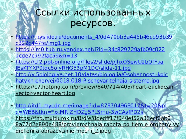 Ссылки использованных ресурсов. https://myslide.ru/documents_4/0d470bb3a446b46cb93b39c322c447fe/img1.jpg https://im0-tub-ru.yandex.net/i?id=34c829729afb09c0221cde7c992fac59&n=13 https://cf2.ppt-online.org/files2/slide/j/jhxOSewU2bQfFuaJEsKTYXP0tqc8oiyRHG53pM1DC/slide-11.jpg http://v.5biologiya.net:10/datas/biologija/Osobennosti-kolchatykh-chervej/0018-018-Pischevaritelnaja-sistema.jpg https://c7.hotpng.com/preview/840/714/405/heart-euclidean-vector-vector-heart.jpg  http://itd1.mycdn.me/image?id=879704968017&t=20&plc=WEB&tkn=*xcMRiZHDZg5PLSmu-3wCAvfPD2s https://fhd.multiurok.ru/8/d/e/8dedff17f040ef52a38ecf0ab08a77d2e890e488/provierochnaia-rabota-po-tiemie-orghany-vydielieniia-obrazovaniie-mochi_2.jpeg  https://karatu.ru/wp-content/uploads/2099/08/09091954.jpg  https://goroday.ru/data/photo/102019_042136602462.jpg