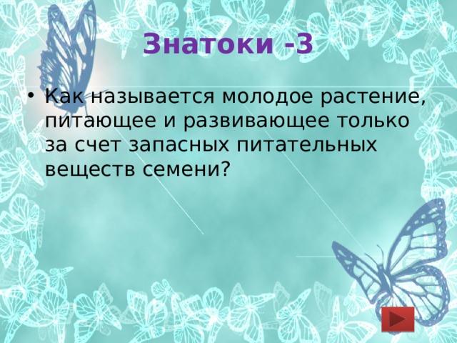 Знатоки -3 Как называется молодое растение, питающее и развивающее только за счет запасных питательных веществ семени?