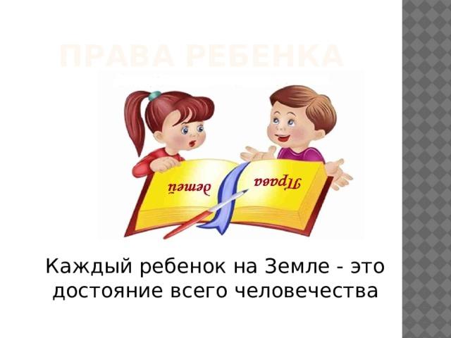 Права ребенка Каждый ребенок на Земле - это достояние всего человечества