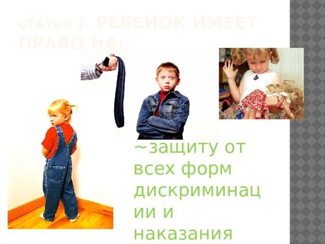 Статья 2. Ребенок имеет право на: ~защиту от всех форм дискриминации и наказания