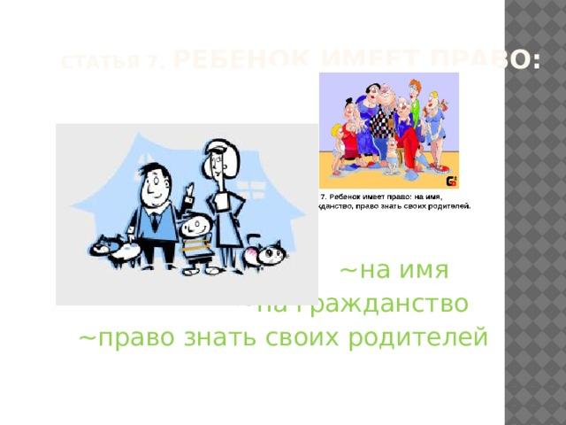 Статья 7. Ребенок имеет право:    ~на имя  ~на гражданство  ~право знать своих родителей