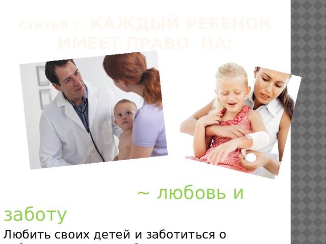 Статья 7.  Каждый ребенок имеет право на:  ~ любовь и заботу Любить своих детей и заботиться о соблюдении прав ребенка прежде всего обязаны родители.