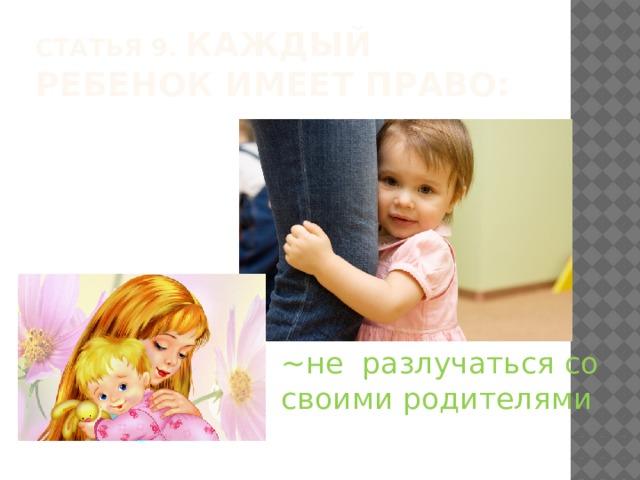 Статья 9. Каждый ребенок имеет право: ~не  разлучаться со своими родителями
