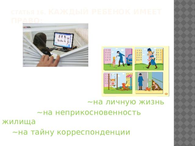 Статья 16. Каждый ребенок имеет право:    ~на личную жизнь  ~на неприкосновенность жилища  ~на тайну корреспонденции