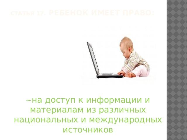 Статья 17. Ребенок имеет право:   ~ на доступ к информации и материалам из различных национальных и международных источников