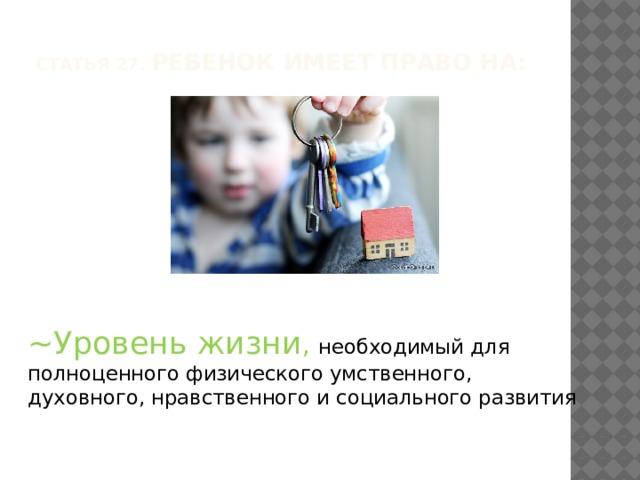 Статья 27. Ребенок имеет право на:   ~Уровень жизни , необходимый для полноценного физического умственного, духовного, нравственного и социального развития