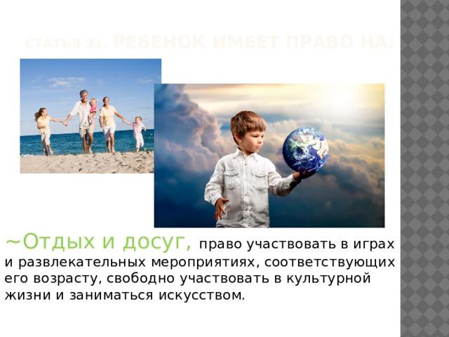 Статья 31. Ребенок имеет право на: ~Отдых и досуг, право участвовать в играх и развлекательных мероприятиях, соответствующих его возрасту, свободно участвовать в культурной жизни и заниматься искусством.