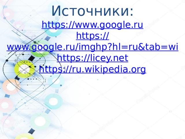 Источники: https:// www.google.ru https:// www.google.ru/imghp?hl=ru&tab=wi https :// licey.net https:// ru.wikipedia.org