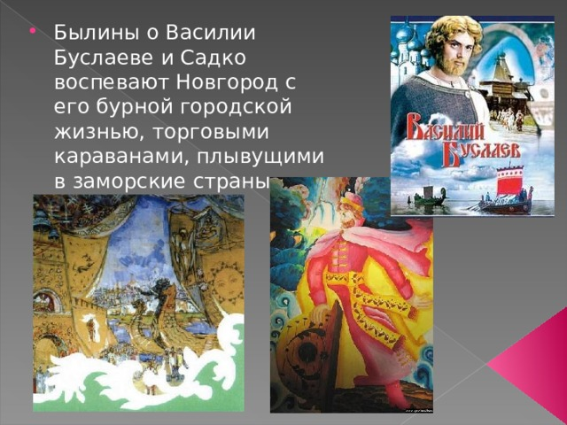 Былины о Василии Буслаеве и Садко воспевают Новгород с его бурной городской жизнью, торговыми караванами, плывущими в заморские страны.