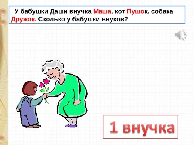 У бабушки Даши внучка Маша , кот Пушо к, собака Дружок. Сколько у бабушки внуков?