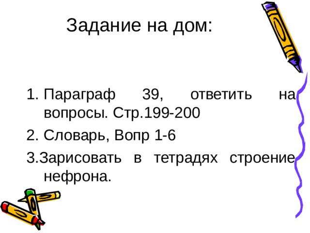 Задание на дом:   Параграф 39, ответить на вопросы. Стр.199-200 Словарь, Вопр 1-6 3.Зарисовать в тетрадях строение нефрона.