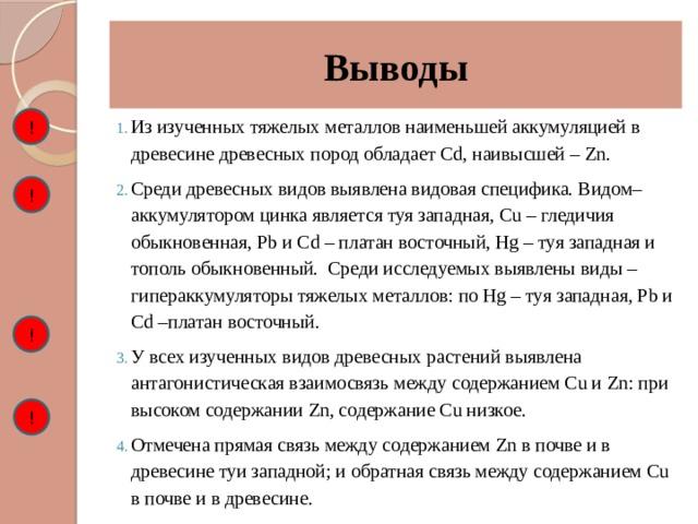 Выводы ! Из изученных тяжелых металлов наименьшей аккумуляцией в древесине древесных пород обладает Cd, наивысшей – Zn. Среди древесных видов выявлена видовая специфика. Видом–аккумулятором цинка является туя западная, Cu – гледичия обыкновенная, Pb и Cd – платан восточный, Hg – туя западная и тополь обыкновенный. Среди исследуемых выявлены виды – гипераккумуляторы тяжелых металлов: по Hg – туя западная, Pb и Cd –платан восточный. У всех изученных видов древесных растений выявлена антагонистическая взаимосвязь между содержанием Cu и Zn: при высоком содержании Zn, содержание Cu низкое. Отмечена прямая связь между содержанием Zn в почве и в древесине туи западной; и обратная связь между содержанием Cu в почве и в древесине. ! ! !
