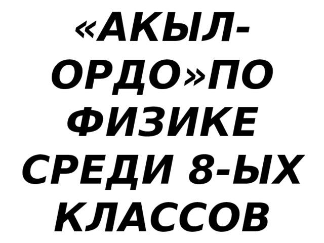 «АКЫЛ-ОРДО»ПО  ФИЗИКЕ  СРЕДИ 8-ЫХ  КЛАССОВ