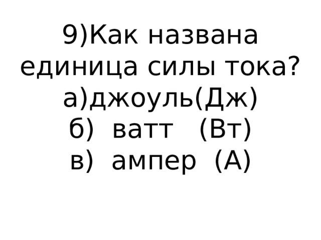 9)Как названа единица силы тока?  а)джоуль(Дж)  б) ватт (Вт)  в) ампер (А)