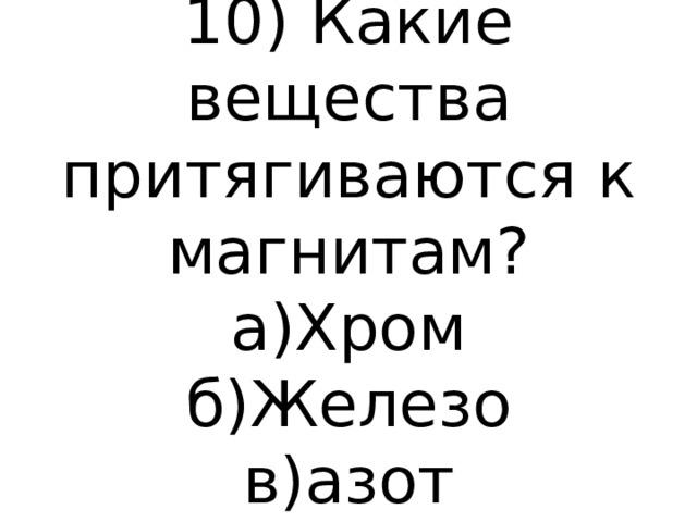 10) Какие вещества притягиваются к магнитам?  а)Хром  б)Железо  в)азот
