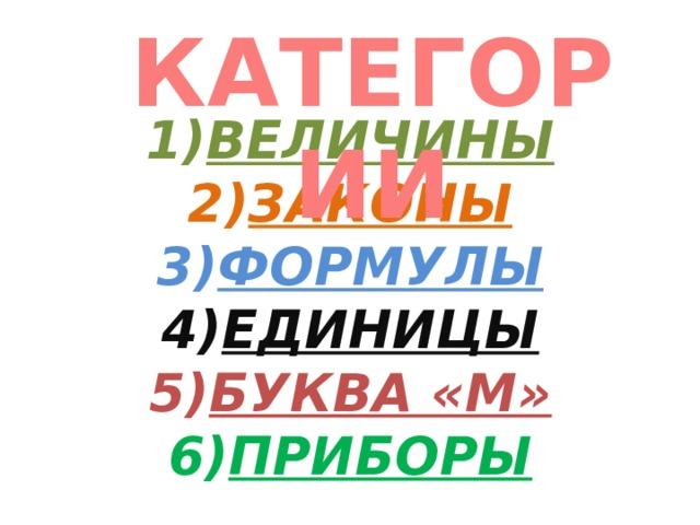 КАТЕГОРИИ 1) ВЕЛИЧИНЫ  2) ЗАКОНЫ  3) ФОРМУЛЫ  4) ЕДИНИЦЫ  5) БУКВА «М»  6) ПРИБОРЫ