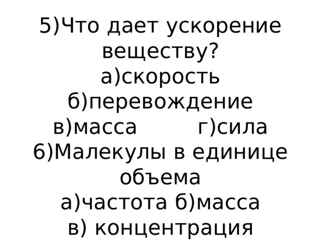 5)Что дает ускорение веществу?  а)скорость б)перевождение  в)масса г)сила  6)Малекулы в единице объема  а)частота б)масса  в) концентрация