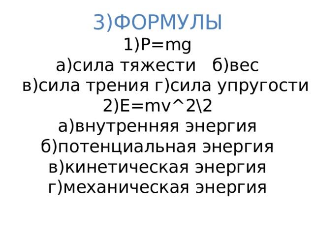 3)ФОРМУЛЫ  1)P=mg  а)сила тяжести б)вес  в)сила трения г)сила упругости  2)E=mv^2\2  а)внутренняя энергия  б)потенциальная энергия  в)кинетическая энергия  г)механическая энергия