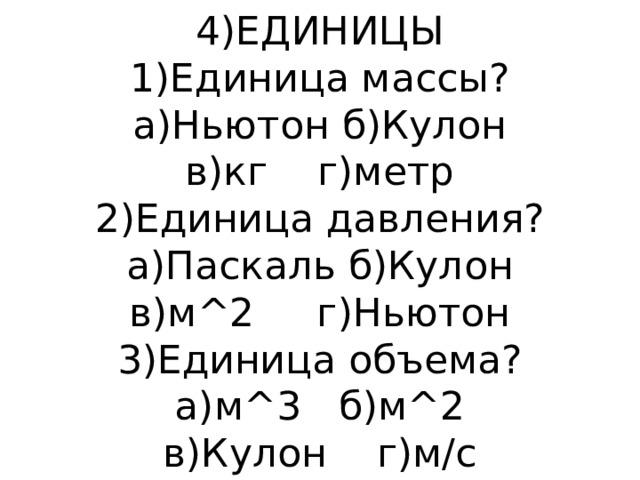 4)ЕДИНИЦЫ  1)Единица массы?  а)Ньютон б)Кулон  в)кг г)метр  2)Единица давления?  а)Паскаль б)Кулон  в)м^2 г)Ньютон  3)Единица объема?  а)м^3 б)м^2  в)Кулон г)м/c