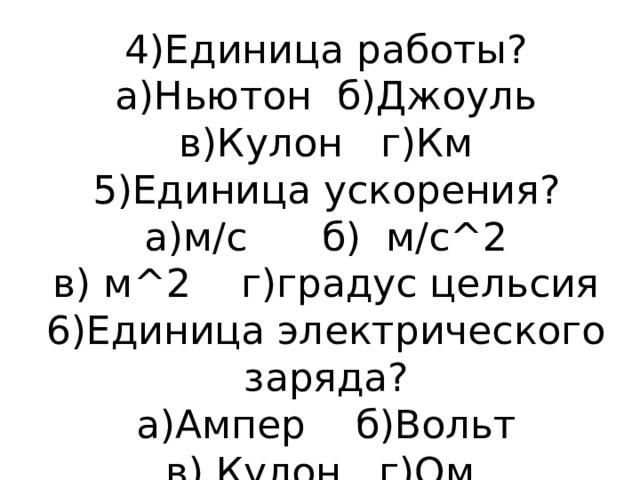 4)Единица работы?  а)Ньютон б)Джоуль  в)Кулон г)Км  5)Единица ускорения?  а)м/с б) м/с^2  в) м^2 г)градус цельсия  6)Единица электрического заряда?  а)Ампер б)Вольт  в) Кулон г)Ом