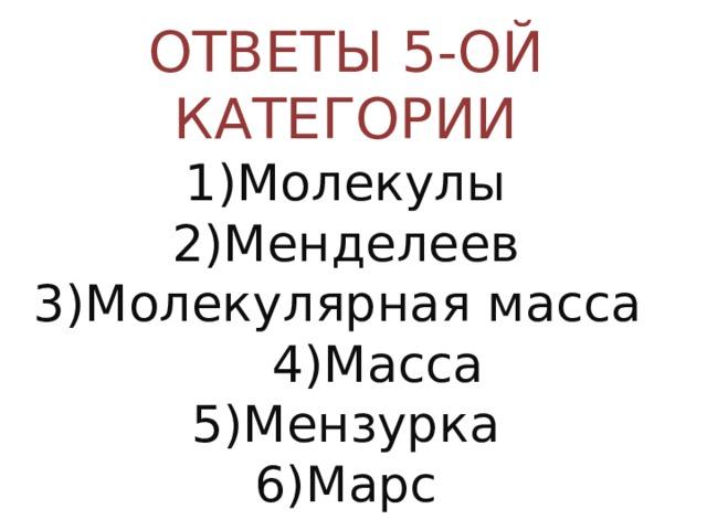 ОТВЕТЫ 5-ОЙ КАТЕГОРИИ  1)Молекулы  2)Менделеев  3)Молекулярная масса 4)Масса  5)Мензурка  6)Марс
