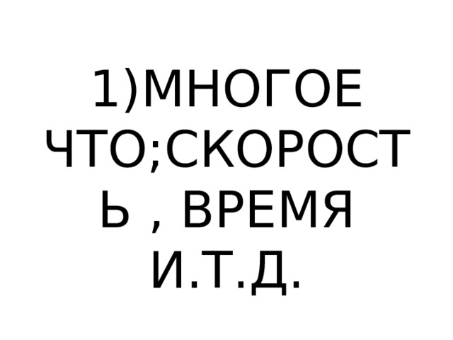 1)МНОГОЕ ЧТО;СКОРОСТЬ , ВРЕМЯ И.Т.Д.