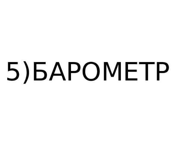 5)БАРОМЕТР