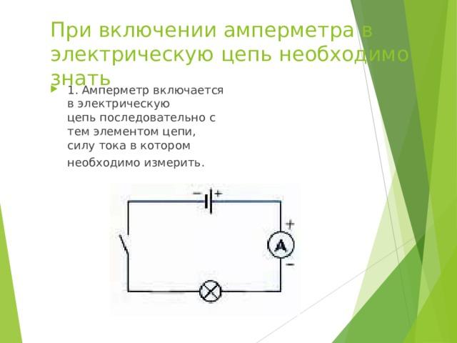 При включении амперметра в электрическую цепь необходимо знать 1. Амперметр включается в электрическую цепь последовательно с тем элементом цепи, силу тока в котором необходимо измерить.
