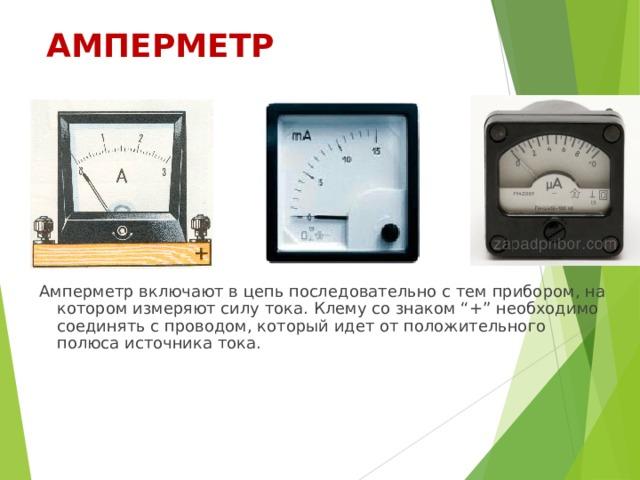 """АМПЕРМЕТР Амперметр включают в цепь последовательно с тем прибором, на котором измеряют силу тока. Клему со знаком """"+"""" необходимо соединять с проводом, который идет от положительного полюса источника тока."""