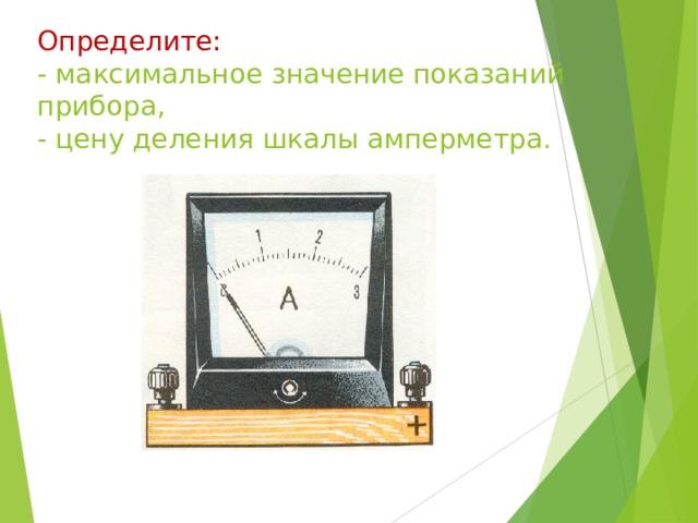 Определите: - максимальное значение показаний прибора, - цену деления шкалы амперметра.