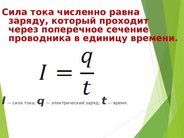 Сила тока численно равна заряду, который проходит через поперечное сечение проводника в единицу времени. I — сила тока; q — электрический заряд; t — время.