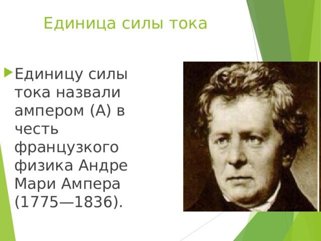 Единица силы тока Единицу силы тока назвали ампером (А) в честь французкого физика Андре Мари Ампера (1775—1836).