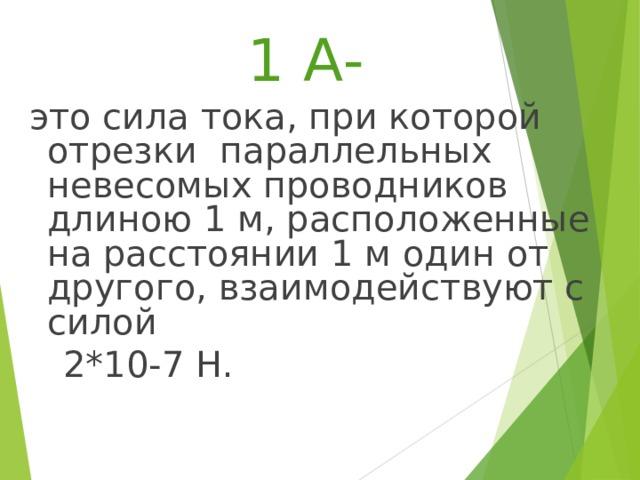 1 А- это сила тока, при которой отрезки параллельных невесомых проводников длиною 1 м, расположенные на расстоянии 1 м один от другого, взаимодействуют с силой 2*10-7 Н.