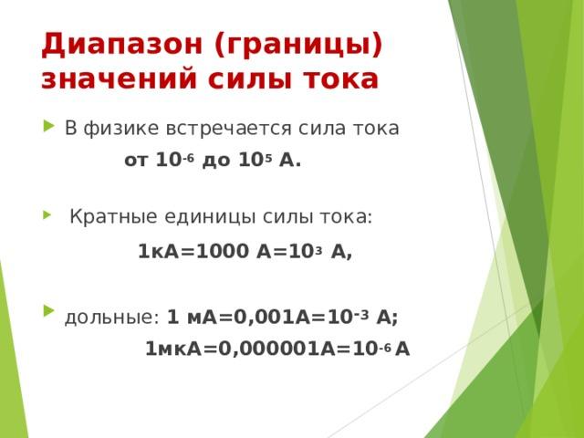 Диапазон (границы) значений силы тока В физике встречается сила тока от 10 -6 до 10 5 А. Кратные единицы силы тока: 1кА=1000 А=10 3 А, дольные: 1 мА=0,001А=10 - 3 А; 1мкА=0,000001А=10 -6 А