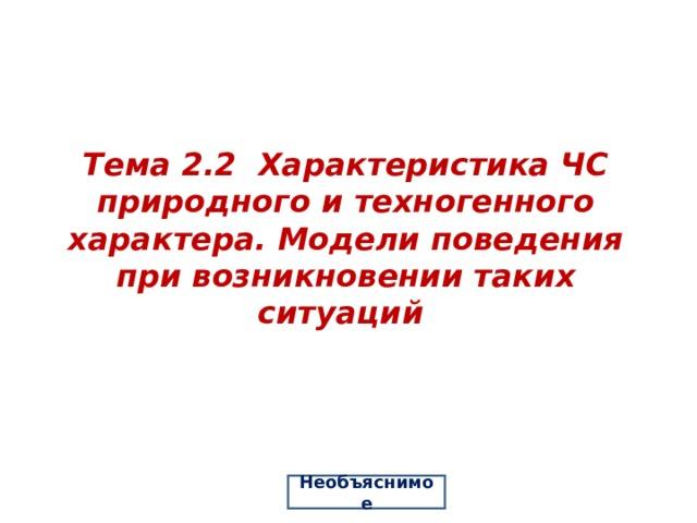 Тема 2.2 Характеристика ЧС природного и техногенного характера. Модели поведения при возникновении таких ситуаций Необъяснимое