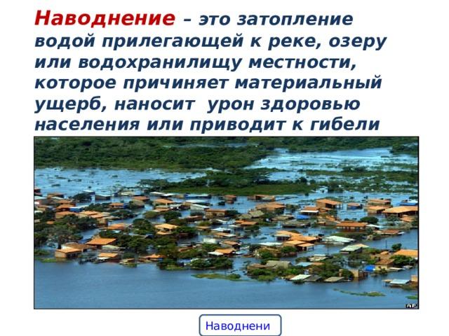 Наводнение – это затопление водой прилегающей к реке, озеру или водохранилищу местности, которое причиняет материальный ущерб, наносит урон здоровью населения или приводит к гибели людей. Если затопление не сопровождается ущербом, то это есть разлив. Наводнение