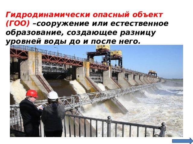 Гидродинамически опасный объект (ГОО) –сооружение или естественное образование, создающее разницу уровней воды до и после него.
