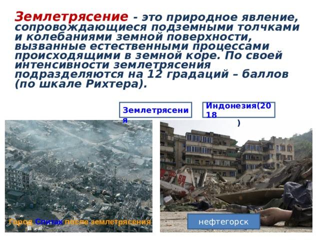 Землетрясение - это природное явление, сопровождающиеся подземными толчками и колебаниями земной поверхности, вызванные естественными процессами происходящими в земной коре. По своей интенсивности землетрясения подразделяются на 12 градаций – баллов (по шкале Рихтера). Землетрясения Индонезия(2018 ) нефтегорск Город Спитак после землетрясения