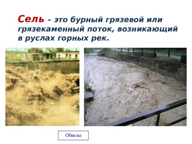 Сель – это бурный грязевой или грязекаменный поток, возникающий в руслах горных рек. Обвалы