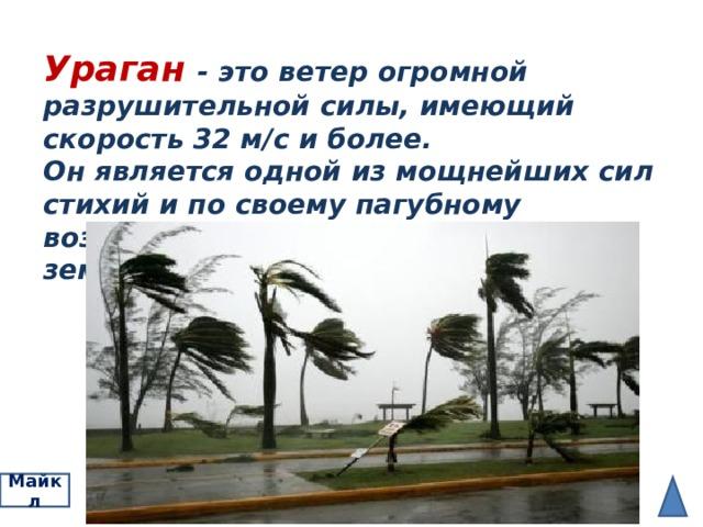 Ураган - это ветер огромной разрушительной силы, имеющий скорость 32 м / с и более. Он является одной из мощнейших сил стихий и по своему пагубному воздействию приближается к землетрясению. Майкл