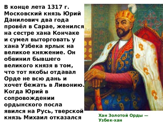 В конце лета 1317 г. Московский князь Юрий Данилович два года провёл в Сарае, женился на сестре хана Кончаке и сумел выторговать у хана Узбека ярлык на великое княжение. Он обвинил бывшего великого князя в том, что тот якобы отдавал Орде не всю дань и хочет бежать в Ливонию. Когда Юрий в сопровождении ордынского посла явился на Русь, тверской князь Михаил отказался подчиниться ханскому приказу и разбил московские войска. На беду Михаила в плен попала жена московского князя, где вскоре и умерла. Хан Золотой Орды — Узбек-хан