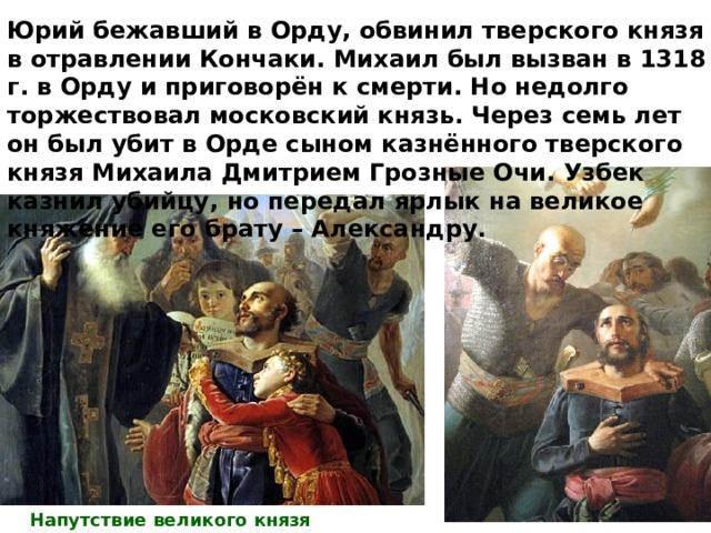 Юрий бежавший в Орду, обвинил тверского князя в отравлении Кончаки. Михаил был вызван в 1318 г. в Орду и приговорён к смерти. Но недолго торжествовал московский князь. Через семь лет он был убит в Орде сыном казнённого тверского князя Михаила Дмитрием Грозные Очи. Узбек казнил убийцу, но передал ярлык на великое княжение его брату – Александру. Напутствие великого князя Михаила Тверского