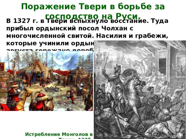 Поражение Твери в борьбе за господство на Руси. В 1327 г. в Твери вспыхнуло восстание. Туда прибыл ордынский посол Чолхан с многочисленной свитой. Насилия и грабежи, которые учинили ордынцы, вызвали гнев и 15 августа горожане перебили весь отряд Шевкала. Истребление Монголов в Твери, 1327.